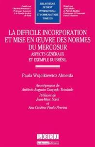 Paula Wojcikiewicz Almeida - La difficile incorporation et mise en oeuvre des normes du Mercosur - Aspects généraux et exemple du Brésil.