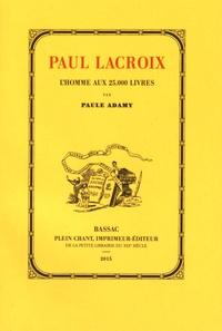 Paule Adamy - Paul Lacroix, l'homme aux 25000 livres (1806-1884).