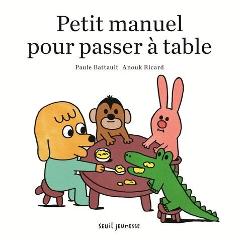 Paule Battault et Anouk Ricard - Petit manuel pour passer à table.