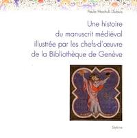 Paule Hochuli Dubuis - Une histoire du manuscrit médiéval illustrée par les chefs-d'oeuvre de la Bibliothèque de Genève.