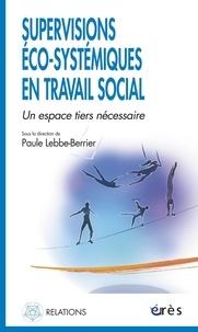 Paule Lebbe-Berrier et Véronique Albert - Supervisions éco-systémiques en travail social - Un espace tiers nécessaire.