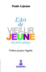 Paule Lejeune et Jacques Séguéla - L'Art de vieillir jeune - Abc philosophique.
