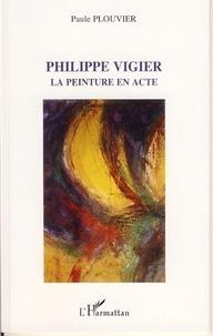 Paule Plouvier - Philippe Vigier - La peinture en acte.