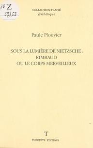 Paule Plouvier - Sous la lumière de Nietzsche : Rimbaud ou le corps merveilleux.