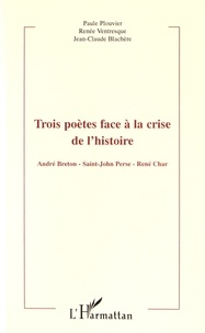 Paule Plouvier et Renée Ventresque - Trois poètes face à la crise de l'histoire - André Breton, Saint-John Perse, René Char.