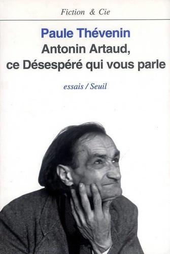 Paule Thévenin - Antonin Artaud, ce désespéré qui vous parle - Essais.
