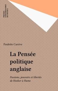 Paulette Carrive - La pensée politique anglaise - Passions, pouvoirs et libertés de Hooker à Hume.