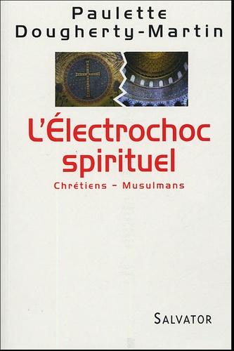 Paulette Dougherty Martin - L'Electrochoc spirituel - Chrétiens - Musulmans.