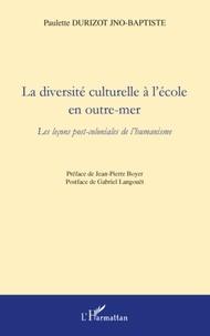 Paulette Durizot Jno-Baptiste - La diversité culturelle a l'école en outre-mer - Les leçons post-coloniales de l'humanisme.