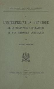 Paulette Février - L'interprétation physique de la mécanique ondulatoire et des théories quantiques (2).