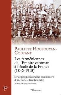 Paulette Houbouyan-Coutant - Les Arméniennes de l'Empire ottoman à l'école de la France (1840-1915) - Stratégies missionaires et mutations d'une société traditionnelle.