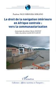 Paulette Ngo Mbogba-Mikano - Le droit de la navigation intérieure en afrique centrale - Vers la communautarisation.