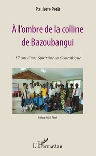 Paulette Petit - A l'ombre de la colline de Bazoubangui - 57 ans d'une Spiritaine en Centrafrique.