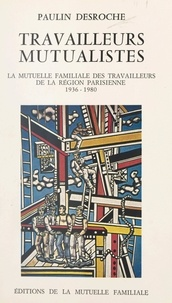 Paulin Desroche et A. Pivardière - Travailleurs mutualistes - La Mutuelle familiale des travailleurs de la région parisienne, 1936-1980.