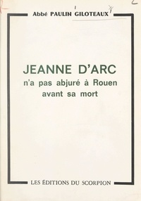 Paulin Giloteaux - Lumière sur un point d'histoire : Jeanne d'Arc n'a pas abjuré à Rouen avant sa mort.