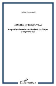 Paulin J. Hountondji - L'ancien et le nouveau - La production du savoir dans l'Afrique d'aujourd'hui.