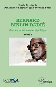 Paulin Koléa Zigui et Jean-Fernand Bédia - Bernard Binlin Dadié - Cent ans de vie littéraire et politique, Tome 1.