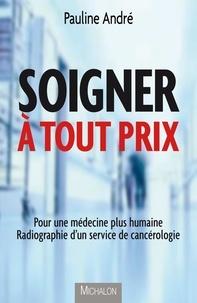 Pauline André - Soigner à tout prix - Pour une médecine plus humaine, radiographie d'un service de cancérologie.