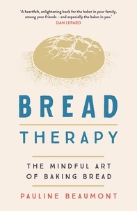 Pauline Beaumont - Bread Therapy - The Mindful Art of Baking Bread.