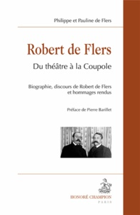 Pauline de Flers et Philippe de Flers - Robert de Flers : du théâtre à la coupole - Biographie, discours de Robert de Flers et hommages rendus.