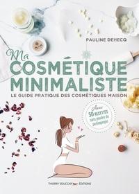 Pauline Dehecq - Ma cosmétique minimaliste - Le guide pratique des cosmétiques maison - Avec 50 recettes sans poudre de perlimpinpin.