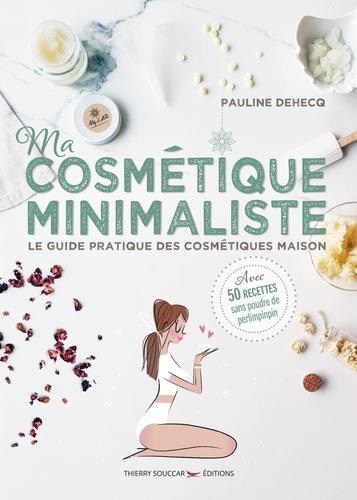 Ma cosmétique minimaliste. Le guide pratique des cosmétiques maison - Avec 50 recettes sans poudre de perlimpinpin