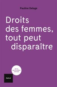 Pauline Delage - Droit des femmes. Tout peut disparaître !.