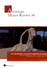 Pauline Gohier - Les céramiques à glaçure plombifère antiques en Gaule méridionale et dans la vallée du Rhône (Ier siècle avant J-C - IIIe siècle après J-C).