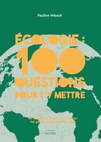 Pauline Imbault - Écologie : 100 questions pour s'y mettre - Et toutes les réponses pour ne plus se prendre la tête.