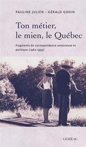 Pauline Julien et Gérald Godin - Ton métier, le mien, le Québec - Fragments de correspondance amoureuse et politique (1962-1993).