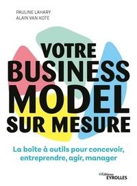 Pauline Lahary et Alain Van Kote - Votre business model sur mesure - La boîte à outils pour concevoir, entreprendre, agir, manager.