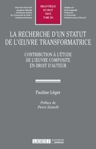 Pauline Léger - La recherche d'un statut de l'oeuvre transformatrice - Contribution à l'étude de l'oeuvre composite en droit d'auteur.