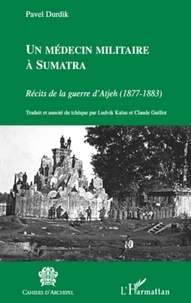 Pavel Durdik - Un médecin militaire à Sumatra - Récits de la guerre d'Atjeh (1877-1883).