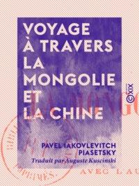 Pavel Iakovlevitch Piasetsky et Auguste Kuscinski - Voyage à travers la Mongolie et la Chine.