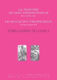 Pedro Calderon de la Barca - Le peintre de son déshonneur ; Le magicien prodigieux.