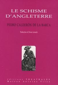 Pedro Calderon de la Barca - Le schisme d'Angleterre - Ou l'histoire d'Henri VIII et Anne Boleyn.