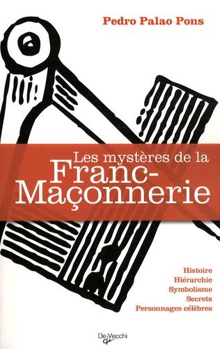 Pedro Palao Pons - Les mystères de la franc-maçonnerie - Histoire, Hiérarchie, Symbolisme, Secrets, Personnages célèbres.