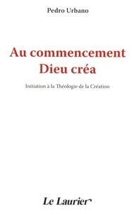 Pedro Urbano - Au commencement Dieu créa - Initiation à la théologie de la Création.