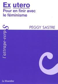 Peggy Sastre - Ex utero - Pour en finir avec le féminisme.