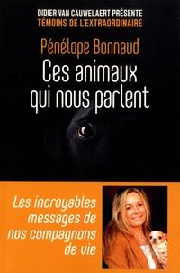 Penelope Bonnaud - Ces animaux qui nous parlent - Les incroyables messages de nos compagnons de vie.