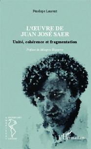 Pénélope Laurent - L'oeuvre de Juan José Saer - Unité, cohérence et fragmentation.