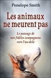 Pénélope Smith - Les animaux ne meurent pas - Le passage de nos fidèles compagnons vers l'au-delà.