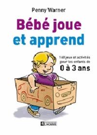 Bébé joue et apprend- 160 jeux et activités pour les enfants de 0 à 3 ans - Penny Warner | Showmesound.org