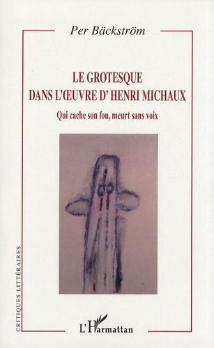 Per Bäckström - Le grotesque dans l'oeuvre d'Henri Michaux - Qui cache son fou, meurt sans voix.