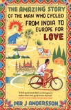 Per J ANDERSSON - The Amazing Story of the Man Who Cycled from India to Europe for Love.