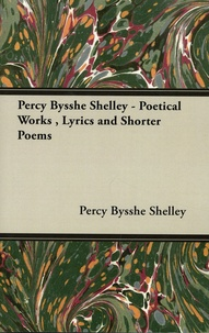 Percy Bysshe Shelley - Percy Bysshe Shelley - Poetical Works, Lyrics and Shorter Poems.
