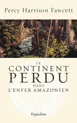 Percy Harrison Fawcett et Brian Fawcett - Le continent perdu dans l'enfer amazonien.