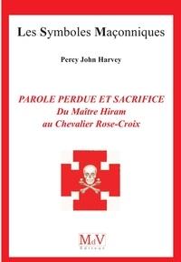 Percy John Harvey - Parole perdue et sacrifice - Du Maître Hiram au Chevalier Rose-Croix.