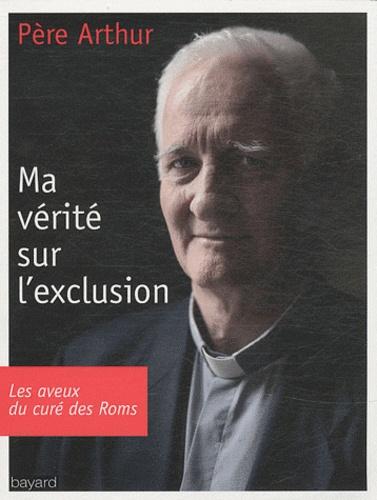 Père Arthur - Ma vérité sur l'exclusion.