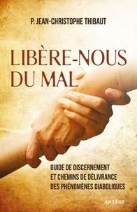 Père Jean-Christophe Thibaut - Libère-nous du mal - Guide de discernement et chemins de délivrance des phénomènes diaboliques.